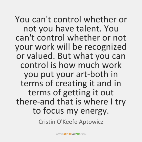 You can't control whether or not you have talent. You can't control ...