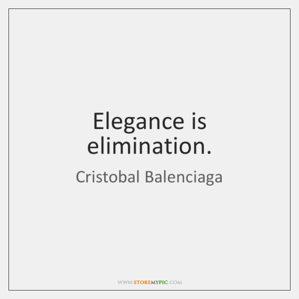 Elegance is elimination.