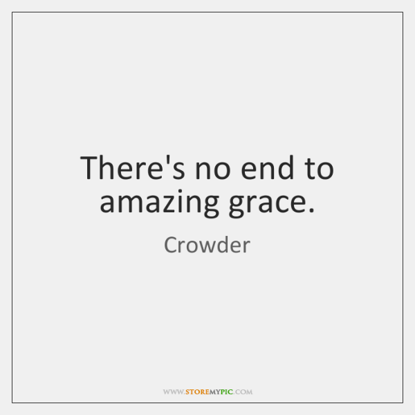 There's no end to amazing grace.