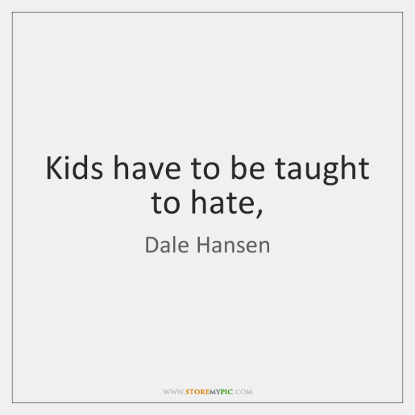 Kids have to be taught to hate,