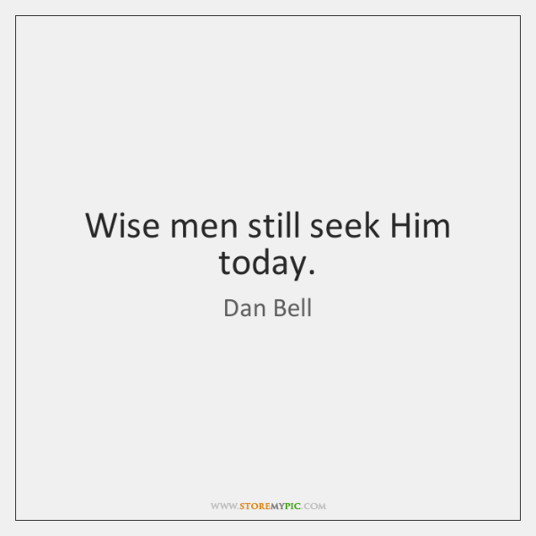 Wise men still seek Him today.