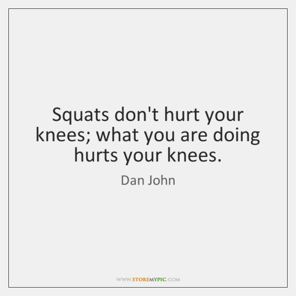 Squats don't hurt your knees; what you are doing hurts your knees.