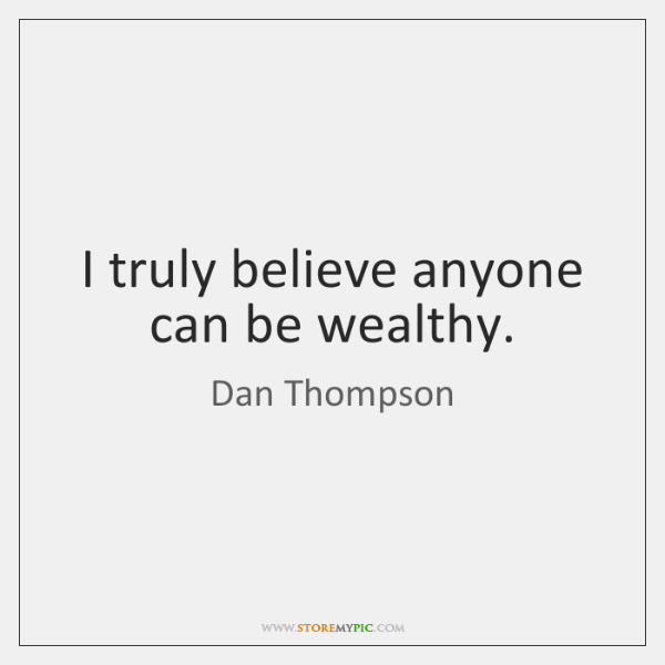 I truly believe anyone can be wealthy.