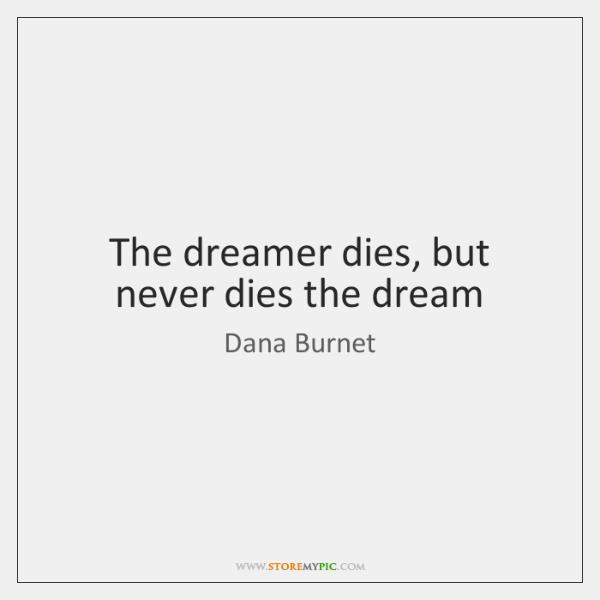 The dreamer dies, but never dies the dream