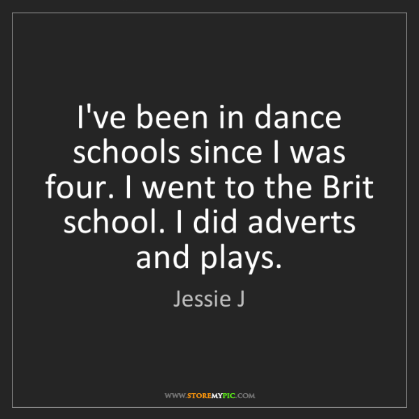 Jessie J: I've been in dance schools since I was four. I went to...