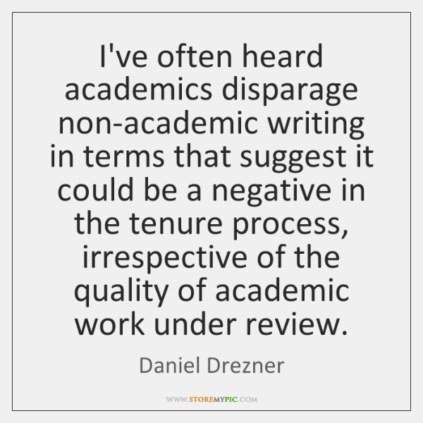 I've often heard academics disparage non-academic writing in terms that suggest it ...