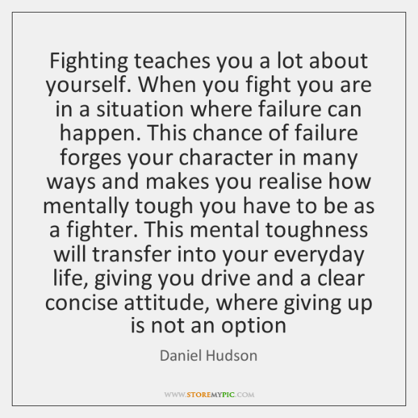 Fighting teaches you a lot about yourself. When you fight you are ...