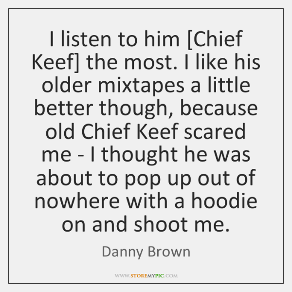 I listen to him [Chief Keef] the most. I like his older ...
