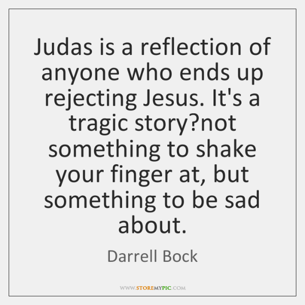 Judas is a reflection of anyone who ends up rejecting Jesus. It's ...