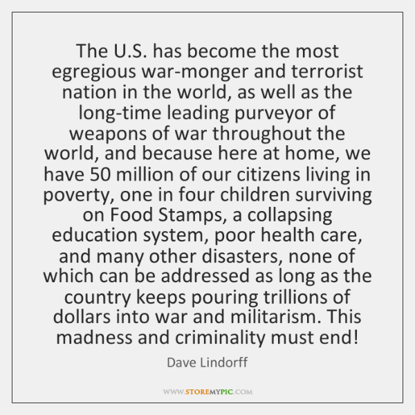 The U.S. has become the most egregious war-monger and terrorist nation ...