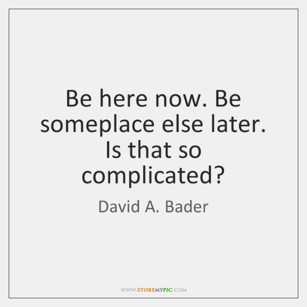 Be here now. Be someplace else later. Is that so complicated?