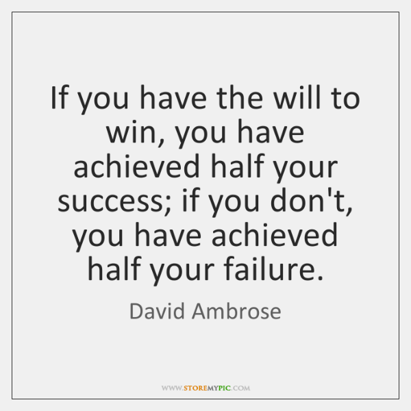 If you have the will to win, you have achieved half your ...