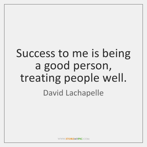 Success to me is being a good person, treating people well.