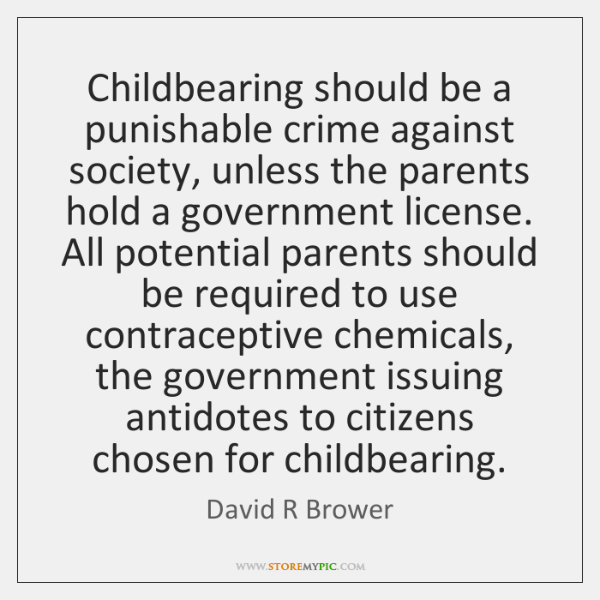 Childbearing should be a punishable crime against society, unless the parents hold ...