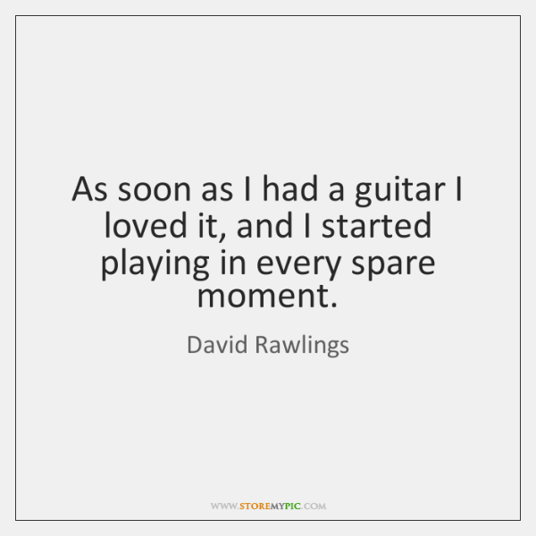 As soon as I had a guitar I loved it, and I ...