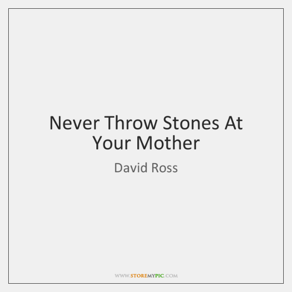Never Throw Stones At Your Mother