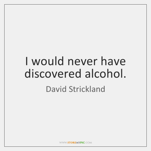I would never have discovered alcohol.