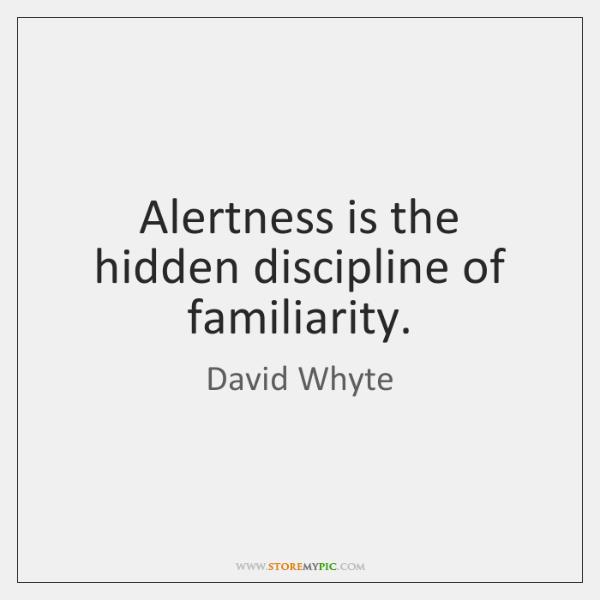 Alertness is the hidden discipline of familiarity.