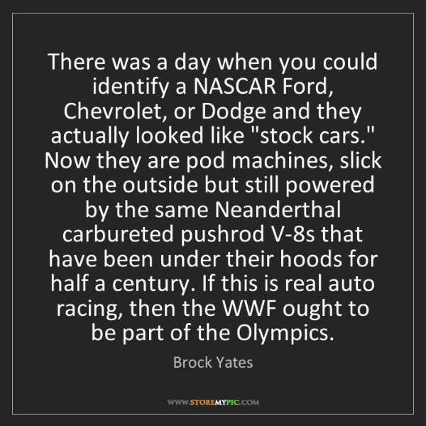 Brock Yates: There was a day when you could identify a NASCAR Ford,...