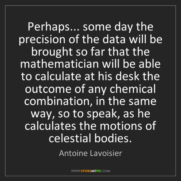 Antoine Lavoisier: Perhaps... some day the precision of the data will be...