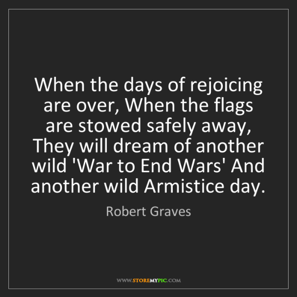 Robert Graves: When the days of rejoicing are over, When the flags are...
