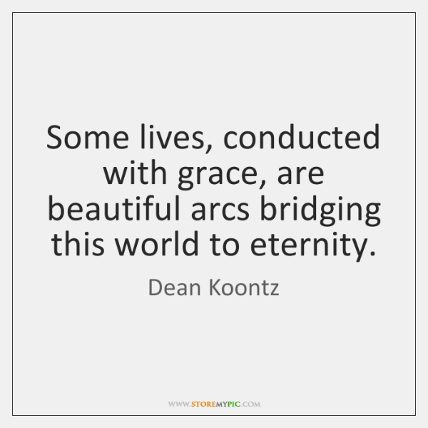 Some lives, conducted with grace, are beautiful arcs bridging this world to ...