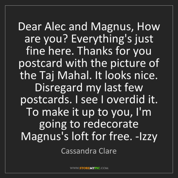 Cassandra Clare: Dear Alec and Magnus, How are you? Everything's just...