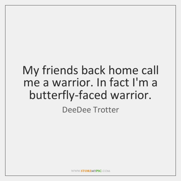My friends back home call me a warrior. In fact I'm a ...