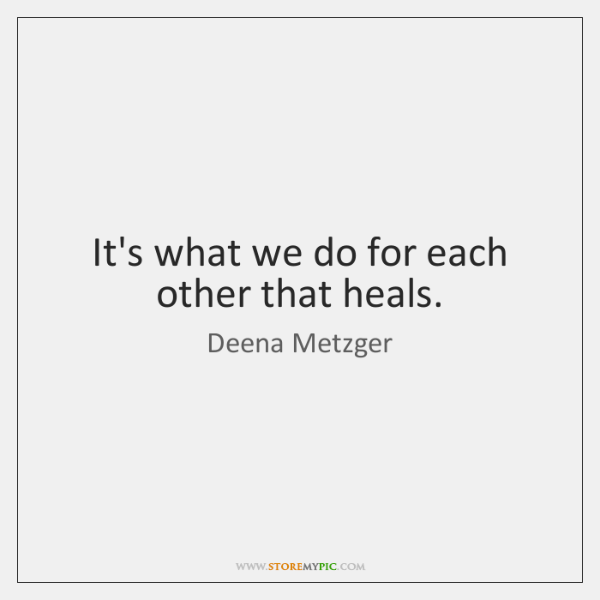 It's what we do for each other that heals.