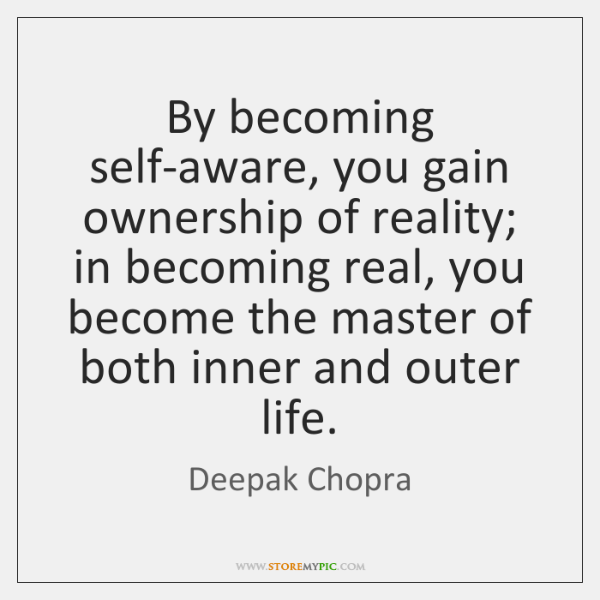 By becoming self-aware, you gain ownership of reality; in becoming real, you ...