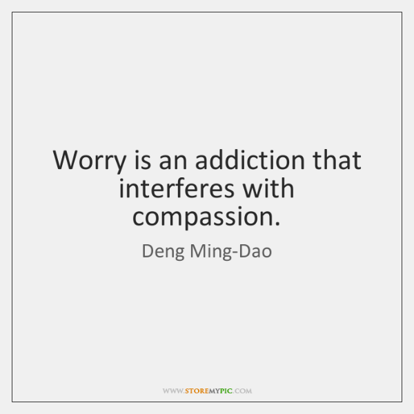 Worry is an addiction that interferes with compassion.