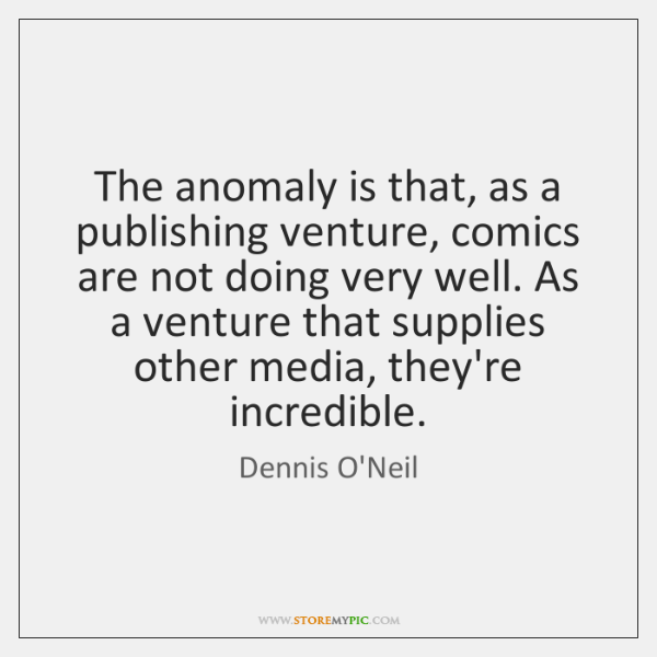 The anomaly is that, as a publishing venture, comics are not doing ...