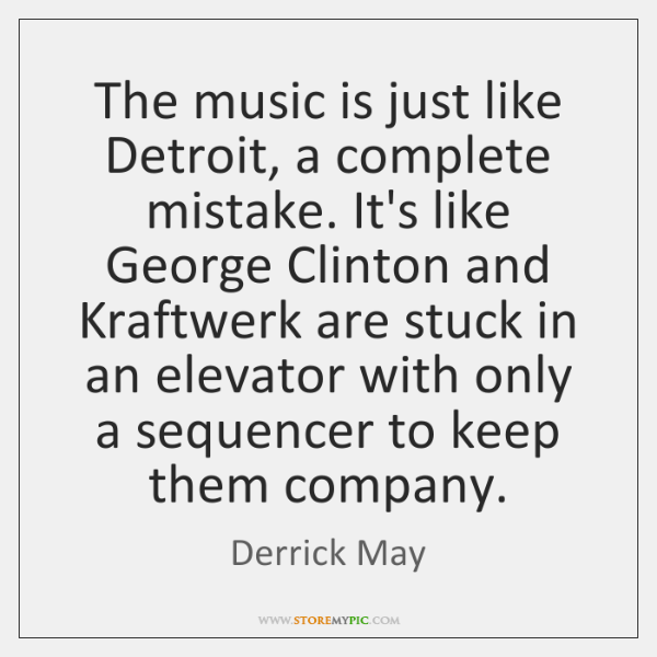The music is just like Detroit, a complete mistake. It's like George ...