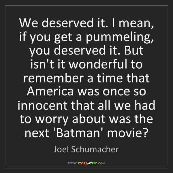 Joel Schumacher: We deserved it. I mean, if you get a pummeling, you deserved...