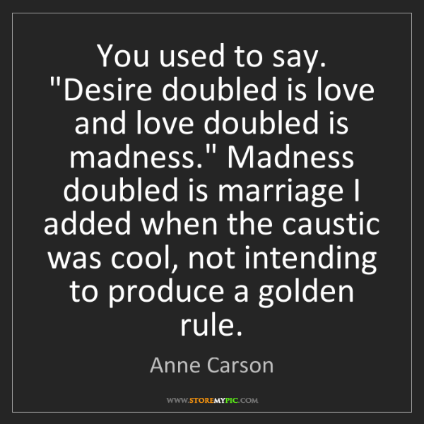 """Anne Carson: You used to say. """"Desire doubled is love and love doubled..."""