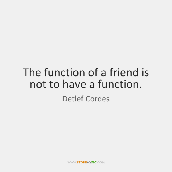 The function of a friend is not to have a function.