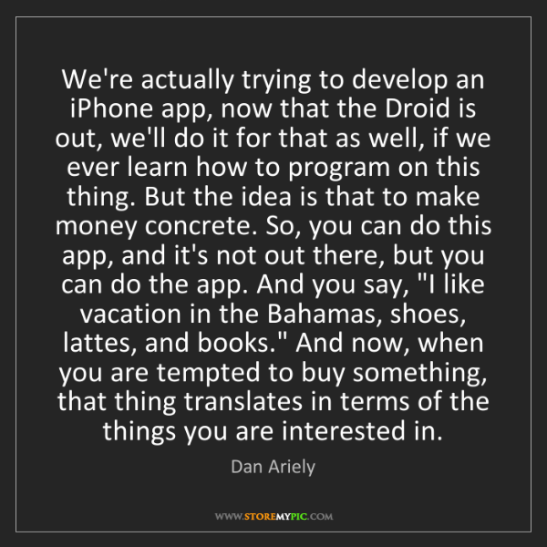Dan Ariely: We're actually trying to develop an iPhone app, now that...
