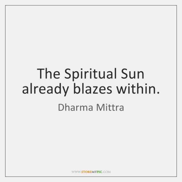 The Spiritual Sun already blazes within.