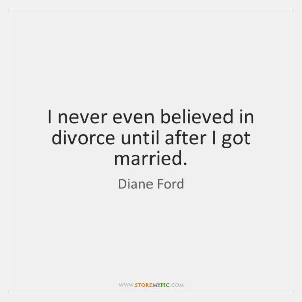 I never even believed in divorce until after I got married.