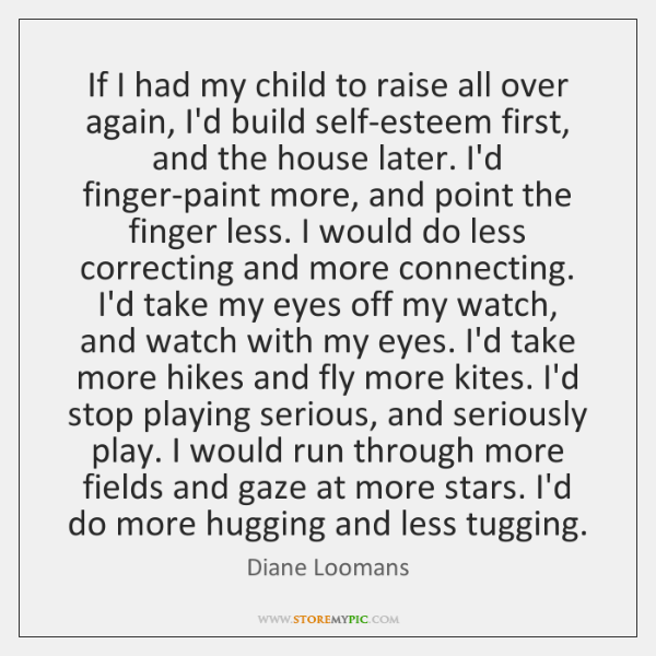 If I had my child to raise all over again, I'd build ...