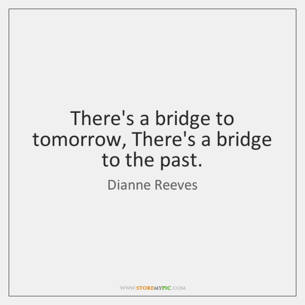 There's a bridge to tomorrow, There's a bridge to the past.