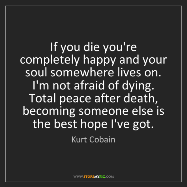 Kurt Cobain: If you die you're completely happy and your soul somewhere...