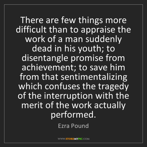 Ezra Pound: There are few things more difficult than to appraise...