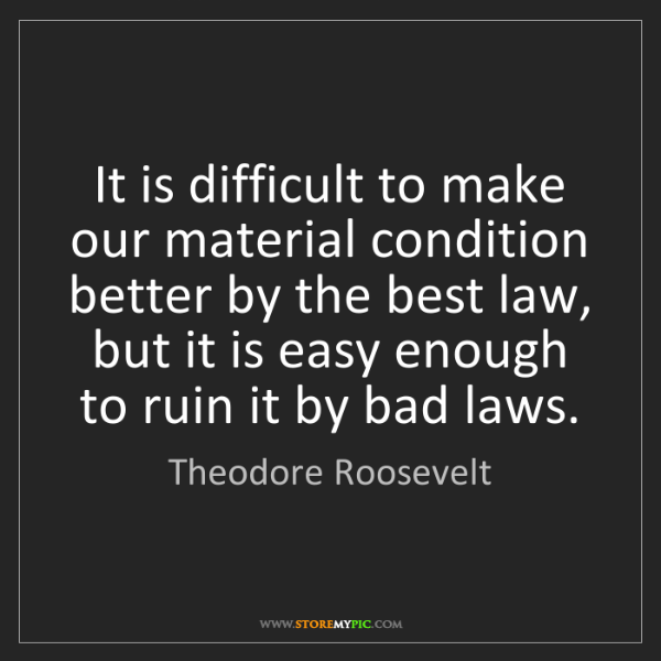 Theodore Roosevelt: It is difficult to make our material condition better...
