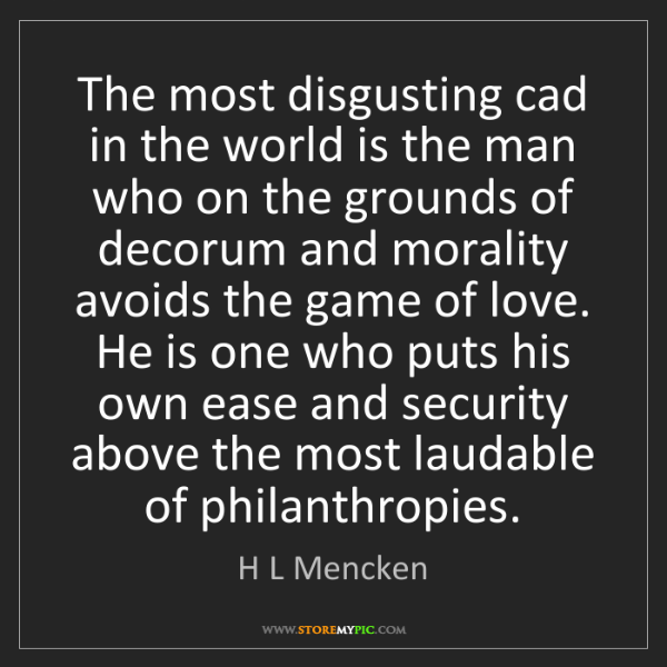 H L Mencken: The most disgusting cad in the world is the man who on...