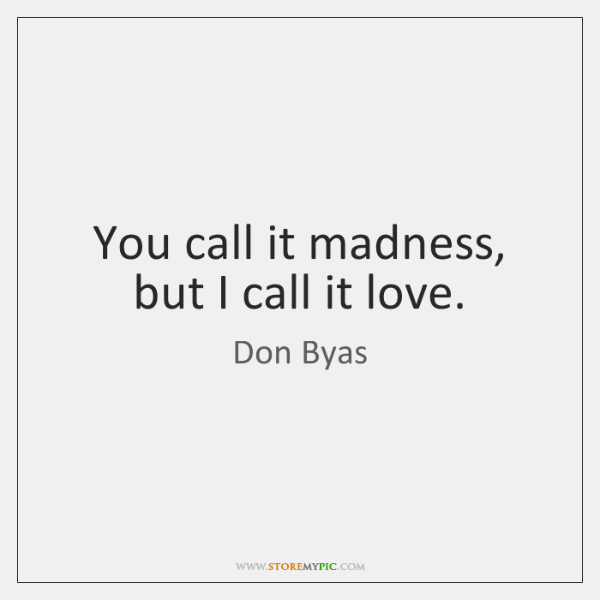 You call it madness, but I call it love.