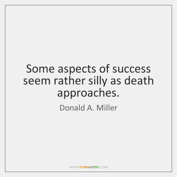 Some aspects of success seem rather silly as death approaches.