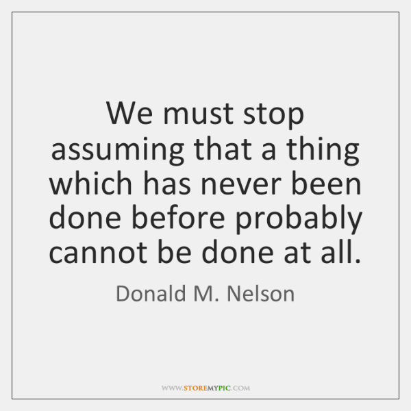 We must stop assuming that a thing which has never been done ...