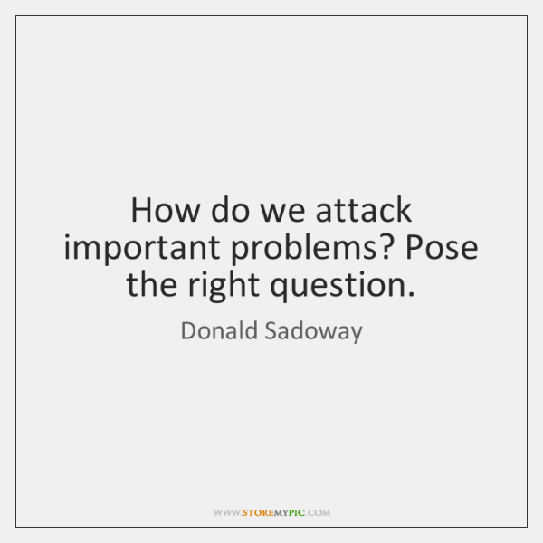 How do we attack important problems? Pose the right question.
