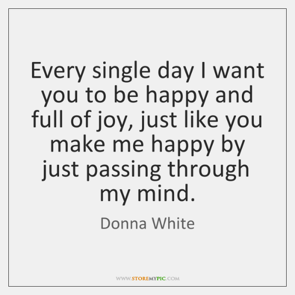 Every single day I want you to be happy and full of ...